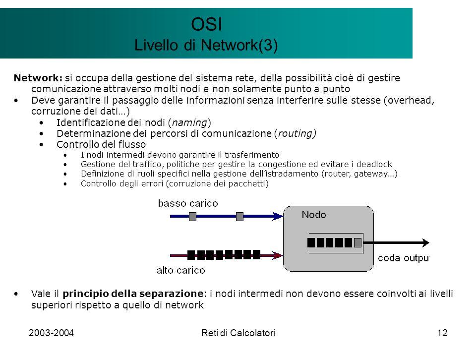 2003-2004Reti di Calcolatori12 Il modello Client/Server OSI Livello di Network(3) Network: si occupa della gestione del sistema rete, della possibilità cioè di gestire comunicazione attraverso molti nodi e non solamente punto a punto Deve garantire il passaggio delle informazioni senza interferire sulle stesse (overhead, corruzione dei dati…) Identificazione dei nodi (naming) Determinazione dei percorsi di comunicazione (routing) Controllo del flusso I nodi intermedi devono garantire il trasferimento Gestione del traffico, politiche per gestire la congestione ed evitare i deadlock Definizione di ruoli specifici nella gestione dellistradamento (router, gateway…) Controllo degli errori (corruzione dei pacchetti) Vale il principio della separazione: i nodi intermedi non devono essere coinvolti ai livelli superiori rispetto a quello di network