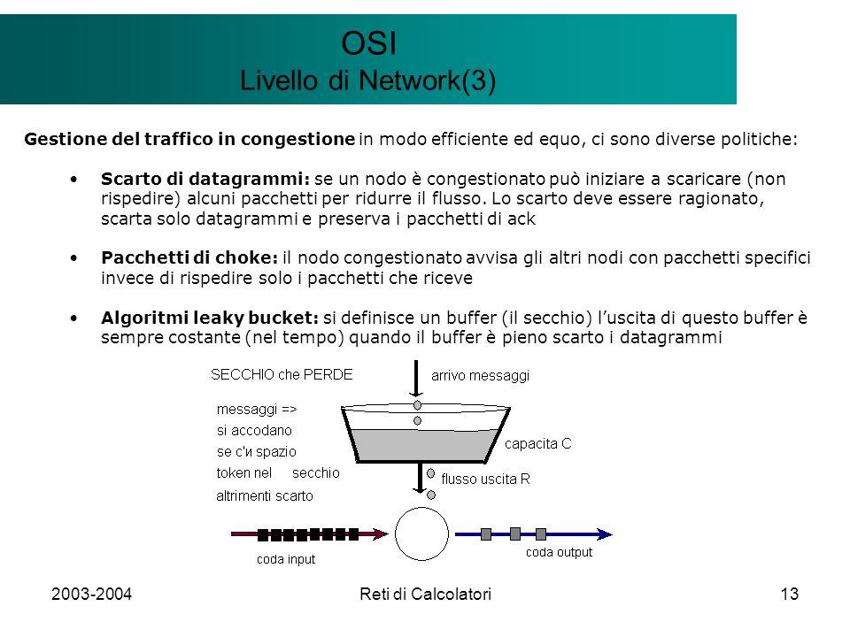 2003-2004Reti di Calcolatori13 Il modello Client/Server OSI Livello di Network(3) Gestione del traffico in congestione in modo efficiente ed equo, ci sono diverse politiche: Scarto di datagrammi: se un nodo è congestionato può iniziare a scaricare (non rispedire) alcuni pacchetti per ridurre il flusso.