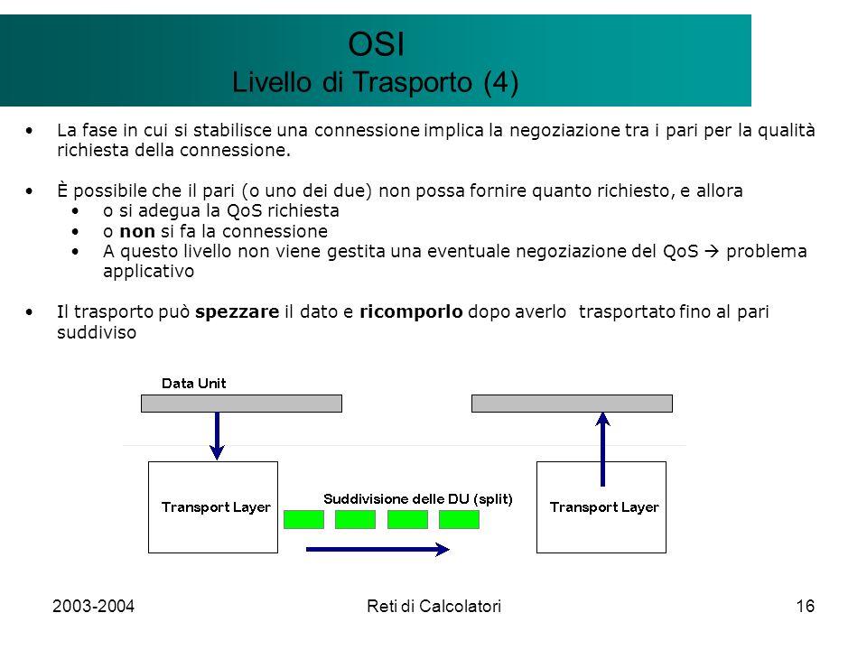 2003-2004Reti di Calcolatori16 Il modello Client/Server OSI Livello di Trasporto (4) La fase in cui si stabilisce una connessione implica la negoziazione tra i pari per la qualità richiesta della connessione.