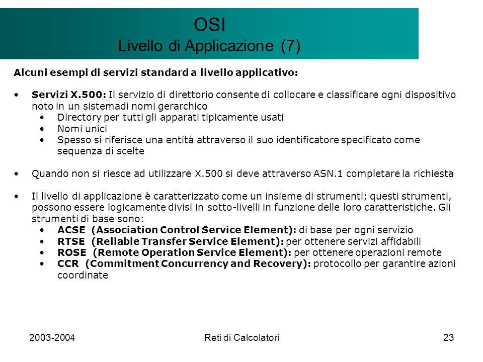 2003-2004Reti di Calcolatori23 Il modello Client/Server OSI Livello di Applicazione (7) Alcuni esempi di servizi standard a livello applicativo: Servizi X.500: Il servizio di direttorio consente di collocare e classificare ogni dispositivo noto in un sistemadi nomi gerarchico Directory per tutti gli apparati tipicamente usati Nomi unici Spesso si riferisce una entità attraverso il suo identificatore specificato come sequenza di scelte Quando non si riesce ad utilizzare X.500 si deve attraverso ASN.1 completare la richiesta Il livello di applicazione è caratterizzato come un insieme di strumenti; questi strumenti, possono essere logicamente divisi in sotto-livelli in funzione delle loro caratteristiche.