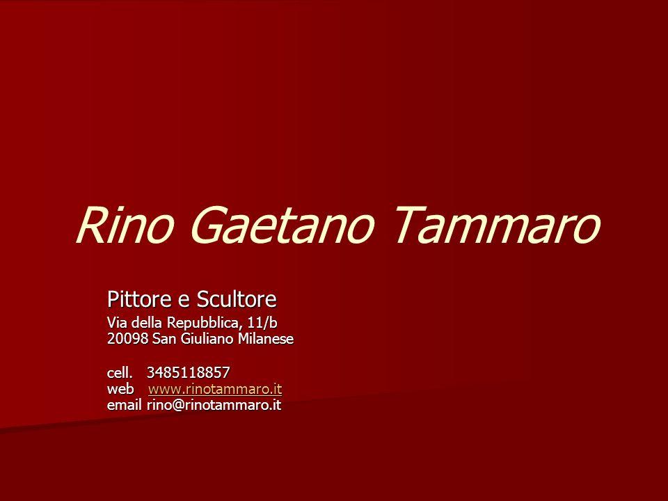 Rino Gaetano Tammaro Pittore e Scultore Via della Repubblica, 11/b 20098 San Giuliano Milanese cell. 3485118857 web www.rinotammaro.it email rino@rino