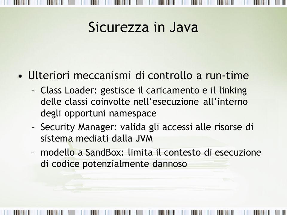 Sicurezza in Java Ulteriori meccanismi di controllo a run-time –Class Loader: gestisce il caricamento e il linking delle classi coinvolte nellesecuzio