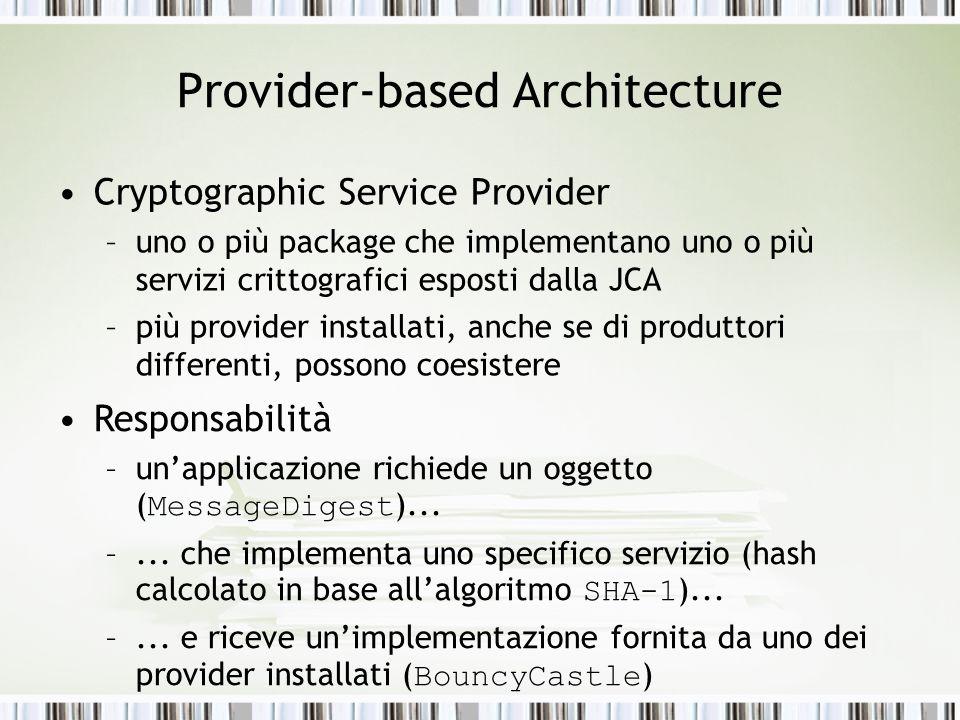 Provider-based Architecture Cryptographic Service Provider –uno o più package che implementano uno o più servizi crittografici esposti dalla JCA –più