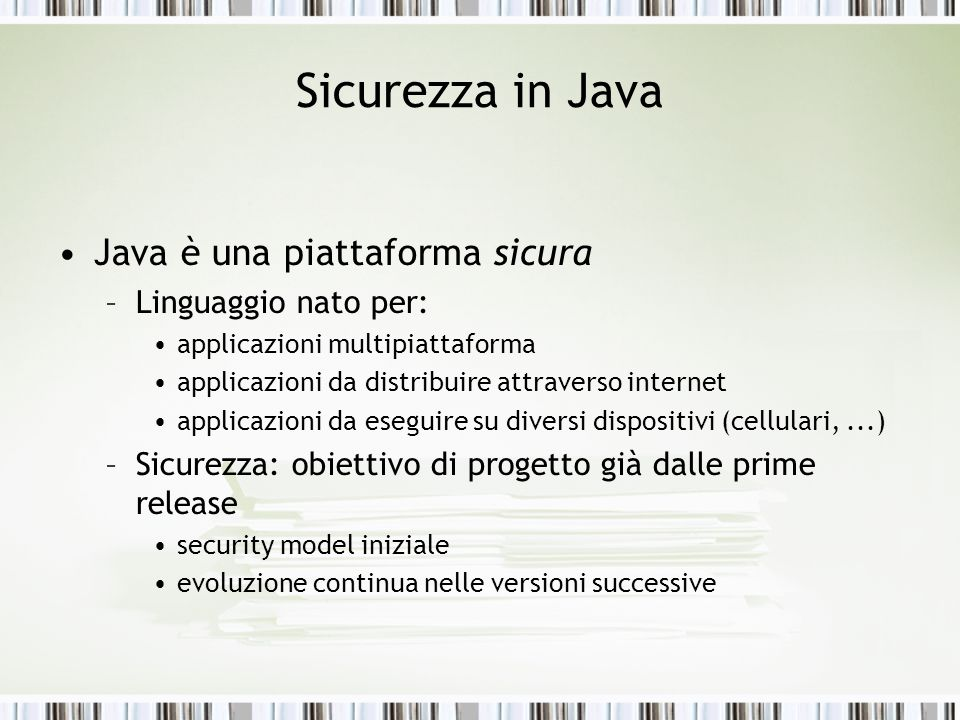 Crittografia e Sicurezza in Java Dalla versione 1.4 di Java: –integrazione in ununica Java 2 Security Platform di Java Cryptography Architecture Java Cryptography Extension Java Secure Socket Extension Java Authentication and Authorization Service –aggiunta dei package Java Certification Path Java Generic Security Service