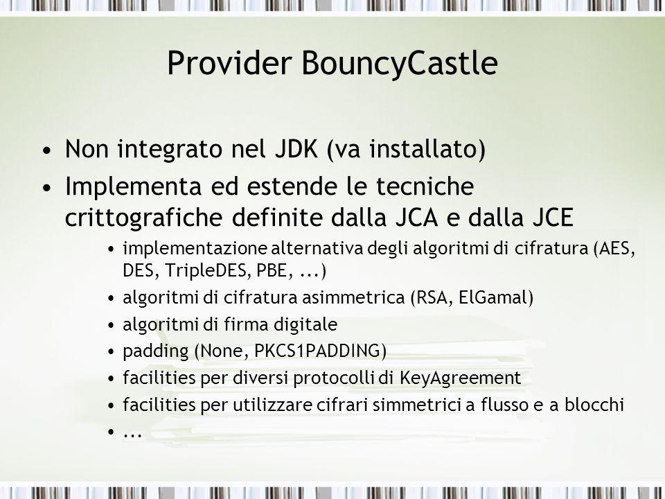 Provider BouncyCastle Non integrato nel JDK (va installato) Implementa ed estende le tecniche crittografiche definite dalla JCA e dalla JCE implementa