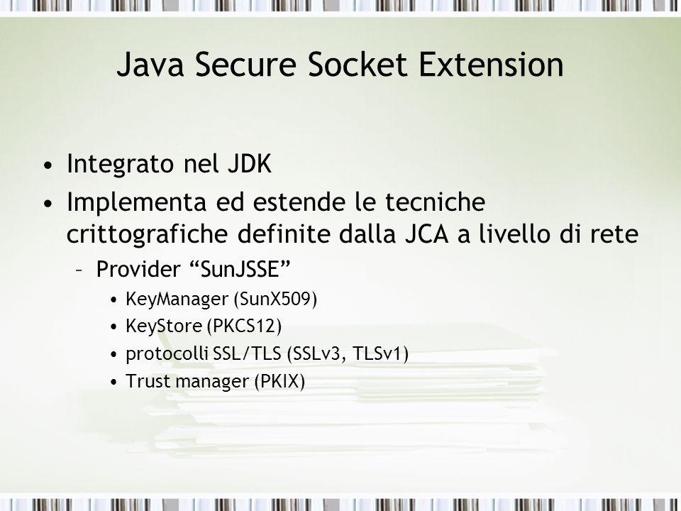 Java Secure Socket Extension Integrato nel JDK Implementa ed estende le tecniche crittografiche definite dalla JCA a livello di rete –Provider SunJSSE