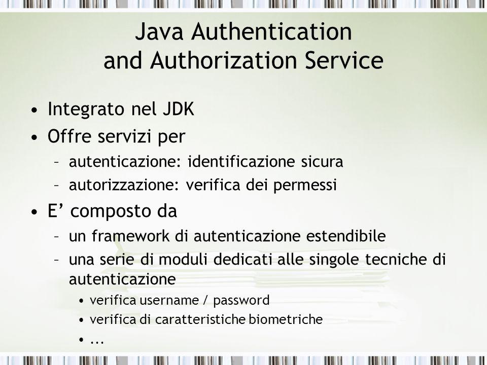 Java Authentication and Authorization Service Integrato nel JDK Offre servizi per –autenticazione: identificazione sicura –autorizzazione: verifica de