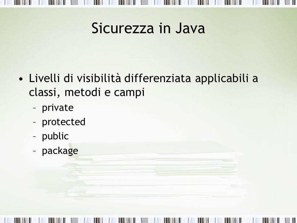 Sicurezza in Java Livelli di visibilità differenziata applicabili a classi, metodi e campi –private –protected –public –package