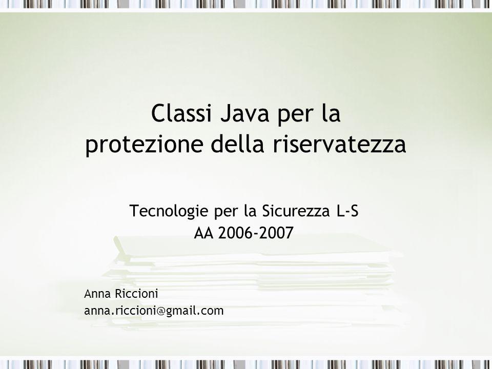 Classi Java per la protezione della riservatezza Tecnologie per la Sicurezza L-S AA 2006-2007 Anna Riccioni anna.riccioni@gmail.com