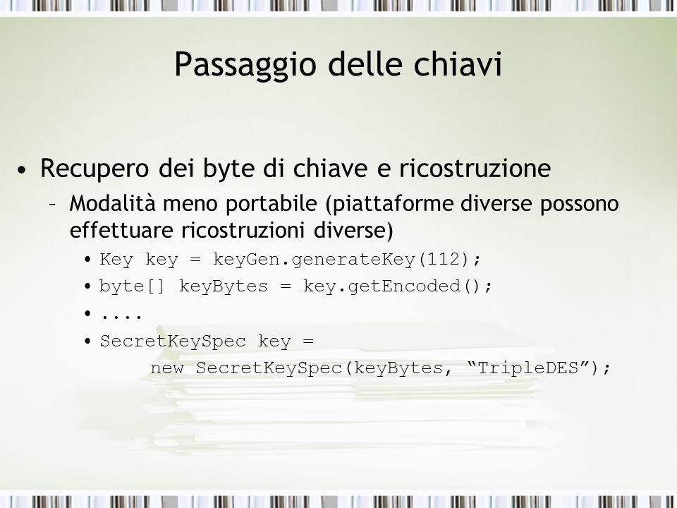Passaggio delle chiavi Recupero dei byte di chiave e ricostruzione –Modalità meno portabile (piattaforme diverse possono effettuare ricostruzioni diverse) Key key = keyGen.generateKey(112); byte[] keyBytes = key.getEncoded();....