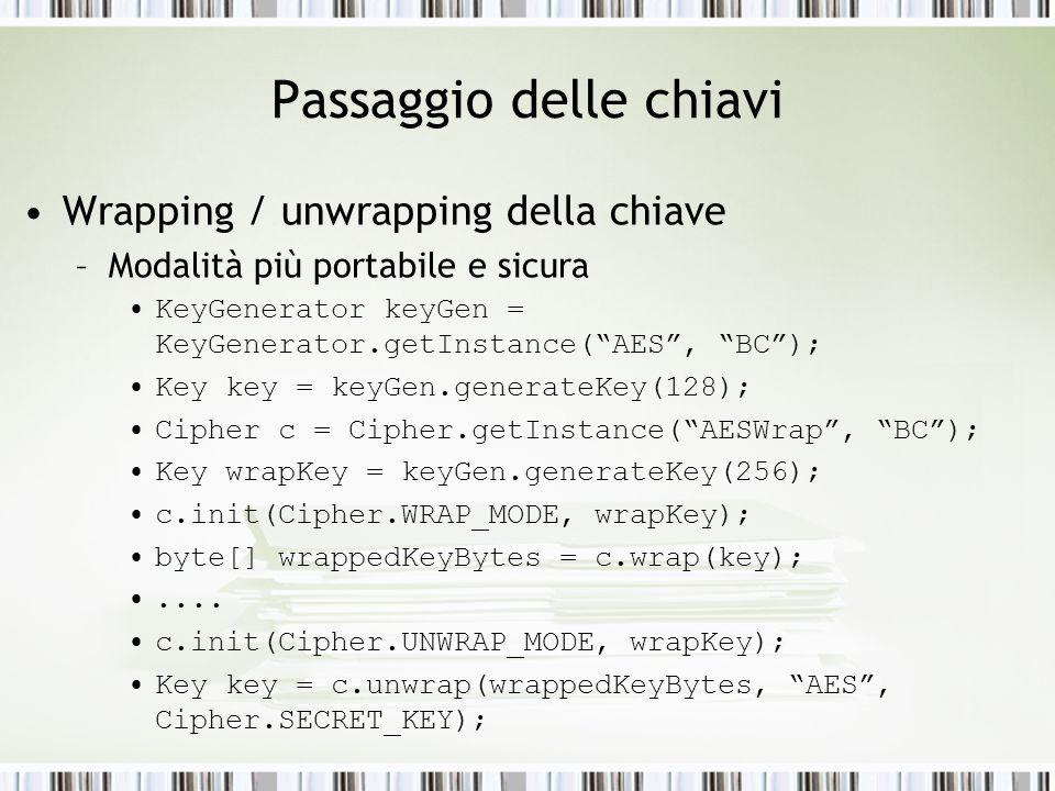 Passaggio delle chiavi Wrapping / unwrapping della chiave –Modalità più portabile e sicura KeyGenerator keyGen = KeyGenerator.getInstance(AES, BC); Key key = keyGen.generateKey(128); Cipher c = Cipher.getInstance(AESWrap, BC); Key wrapKey = keyGen.generateKey(256); c.init(Cipher.WRAP_MODE, wrapKey); byte[] wrappedKeyBytes = c.wrap(key);....