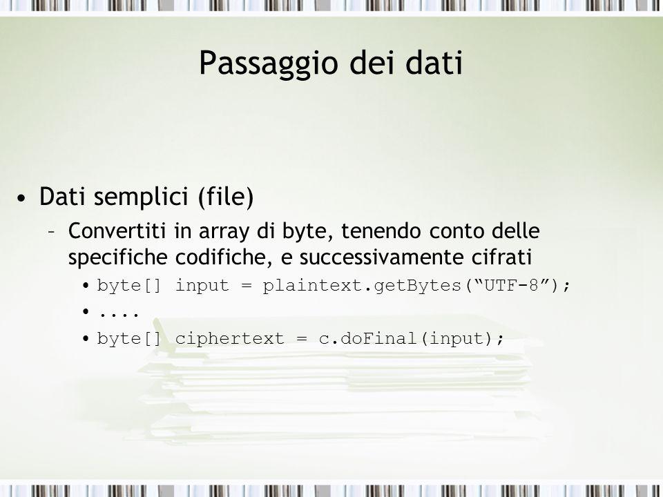 Passaggio dei dati Dati semplici (file) –Convertiti in array di byte, tenendo conto delle specifiche codifiche, e successivamente cifrati byte[] input = plaintext.getBytes(UTF-8);....