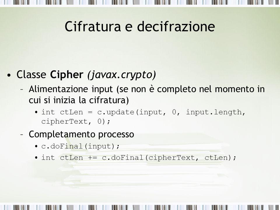 Cifratura e decifrazione Classe Cipher (javax.crypto) –Alimentazione input (se non è completo nel momento in cui si inizia la cifratura) int ctLen = c.update(input, 0, input.length, cipherText, 0); –Completamento processo c.doFinal(input); int ctLen += c.doFinal(cipherText, ctLen);