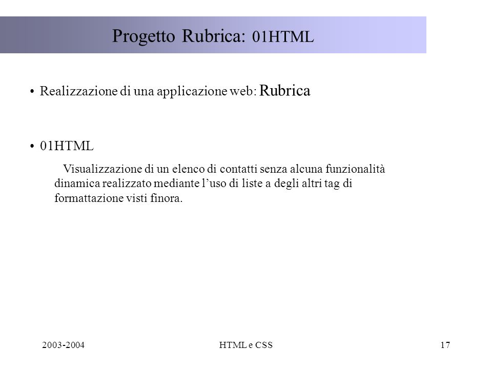 2003-2004HTML e CSS17 Progetto Rubrica: 01HTML Realizzazione di una applicazione web: Rubrica 01HTML Visualizzazione di un elenco di contatti senza alcuna funzionalità dinamica realizzato mediante luso di liste a degli altri tag di formattazione visti finora.