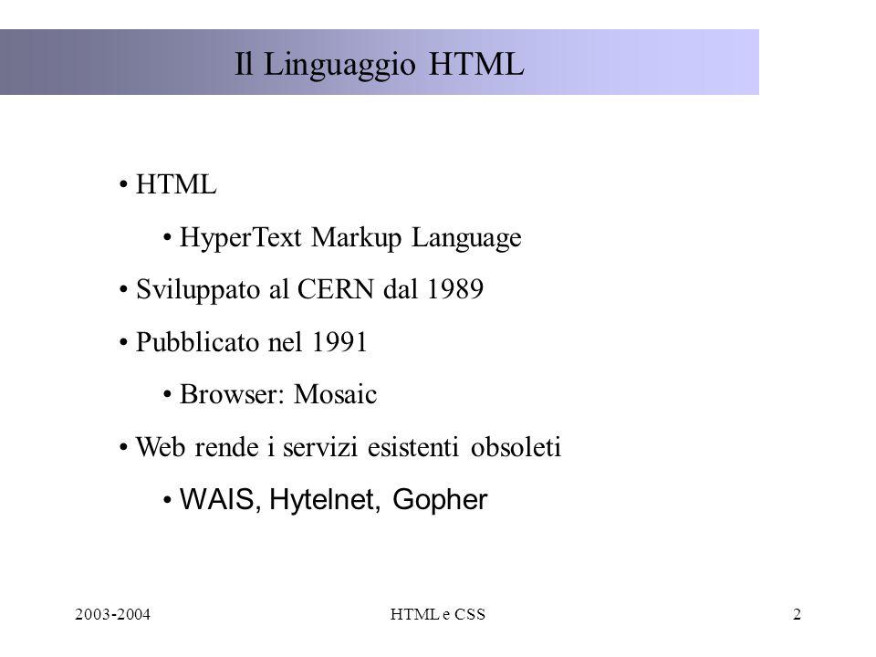 2003-2004HTML e CSS2 Il Linguaggio HTML HTML HyperText Markup Language Sviluppato al CERN dal 1989 Pubblicato nel 1991 Browser: Mosaic Web rende i servizi esistenti obsoleti WAIS, Hytelnet, Gopher