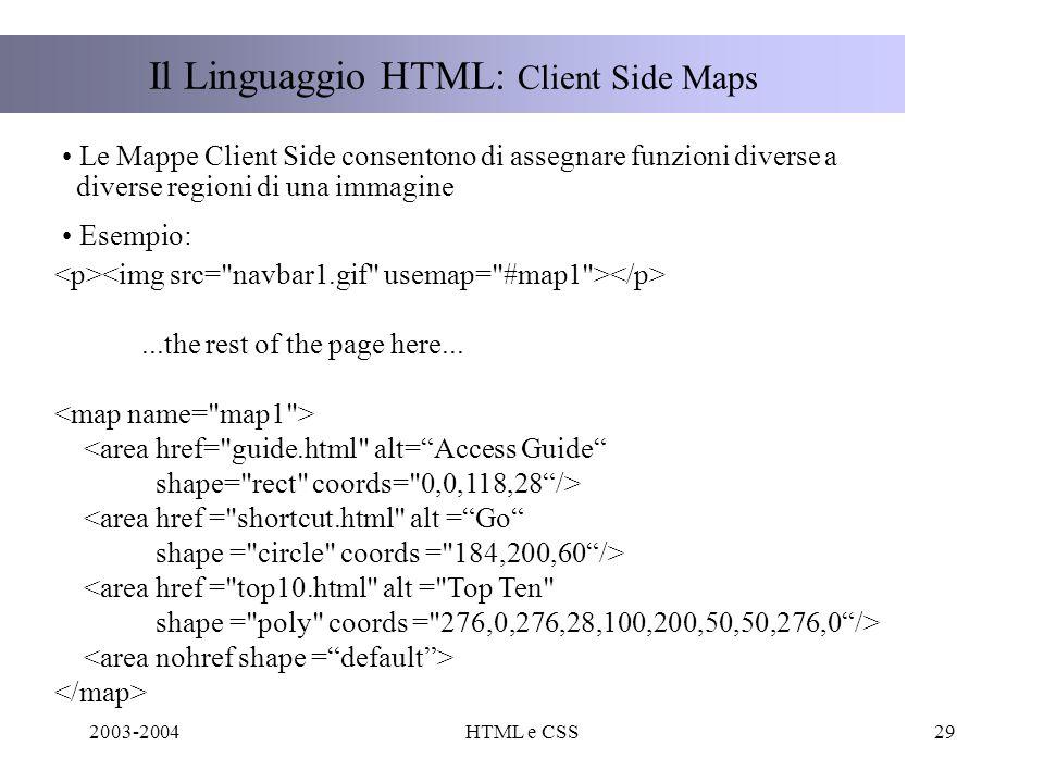 2003-2004HTML e CSS29 Il Linguaggio HTML: Client Side Maps Le Mappe Client Side consentono di assegnare funzioni diverse a diverse regioni di una immagine Esempio:...the rest of the page here...