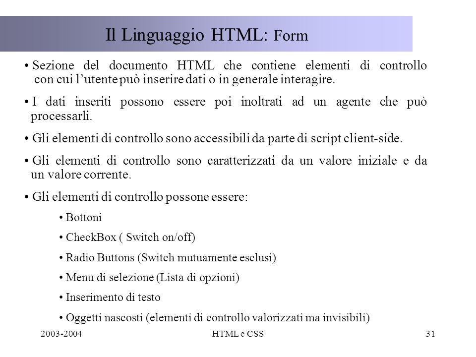 2003-2004HTML e CSS31 Il Linguaggio HTML: Form Sezione del documento HTML che contiene elementi di controllo con cui lutente può inserire dati o in generale interagire.