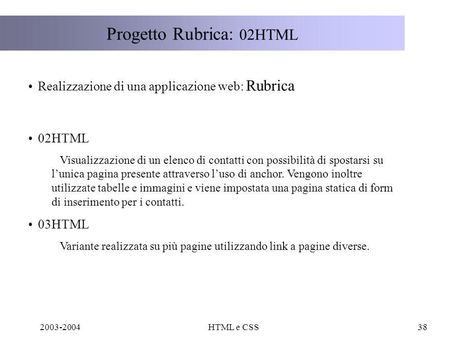 2003-2004HTML e CSS38 Progetto Rubrica: 02HTML Realizzazione di una applicazione web: Rubrica 02HTML Visualizzazione di un elenco di contatti con possibilità di spostarsi su lunica pagina presente attraverso luso di anchor.