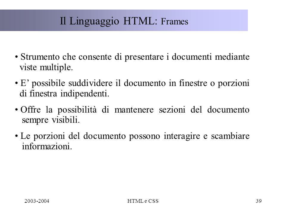2003-2004HTML e CSS39 Il Linguaggio HTML: Frames Strumento che consente di presentare i documenti mediante viste multiple.