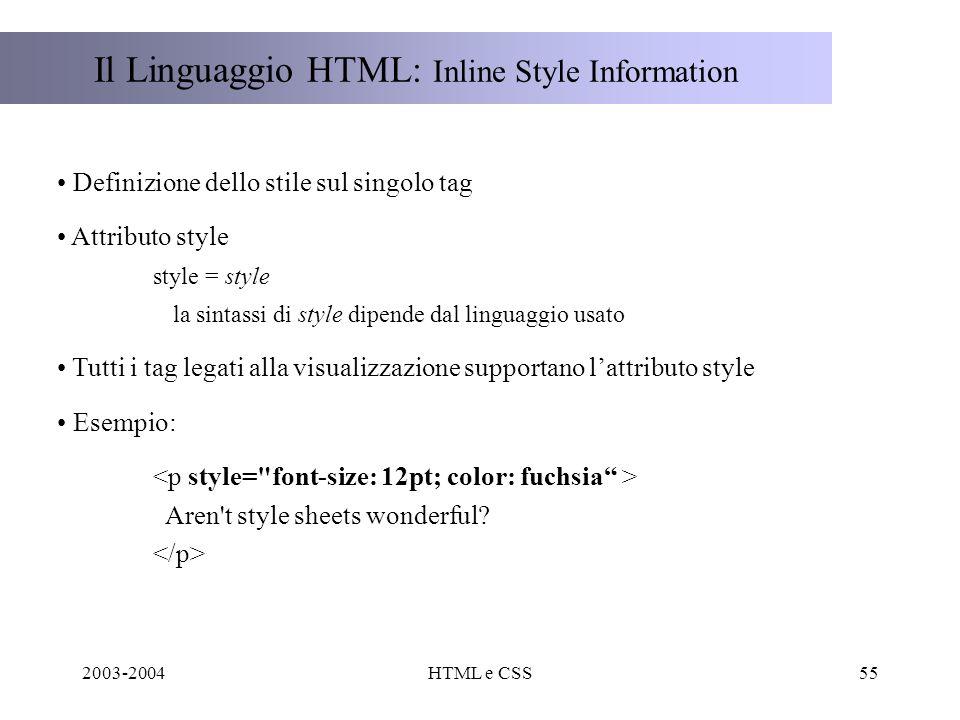 2003-2004HTML e CSS55 Il Linguaggio HTML: Inline Style Information Definizione dello stile sul singolo tag Attributo style style = style la sintassi di style dipende dal linguaggio usato Tutti i tag legati alla visualizzazione supportano lattributo style Esempio: Aren t style sheets wonderful