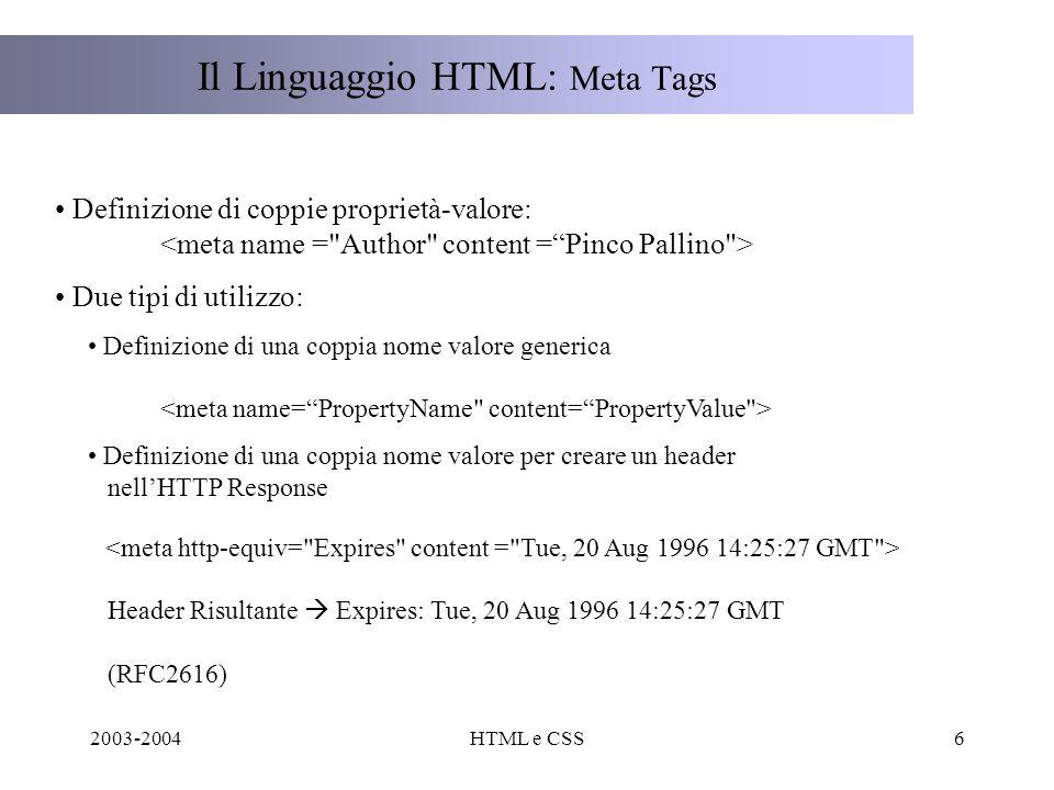 2003-2004HTML e CSS6 Il Linguaggio HTML: Meta Tags Definizione di coppie proprietà-valore: Due tipi di utilizzo: Definizione di una coppia nome valore generica Definizione di una coppia nome valore per creare un header nellHTTP Response Header Risultante Expires: Tue, 20 Aug 1996 14:25:27 GMT (RFC2616)