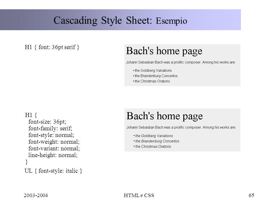 2003-2004HTML e CSS65 Cascading Style Sheet: Esempio H1 { font: 36pt serif } H1 { font-size: 36pt; font-family: serif; font-style: normal; font-weight: normal; font-variant: normal; line-height: normal; } UL { font-style: italic }