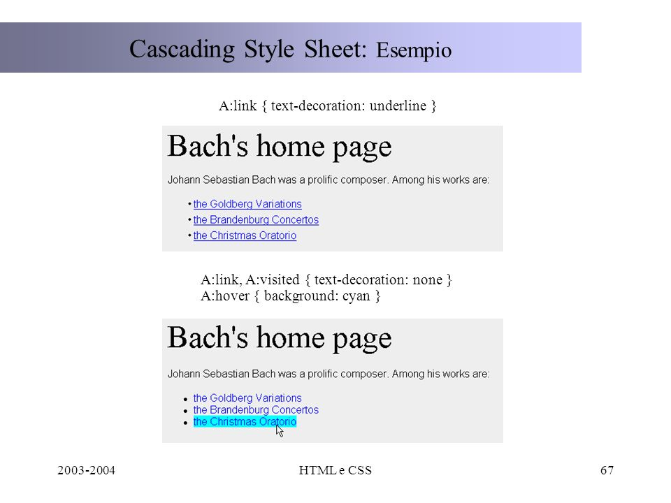 2003-2004HTML e CSS67 Cascading Style Sheet: Esempio A:link { text-decoration: underline } A:link, A:visited { text-decoration: none } A:hover { background: cyan }