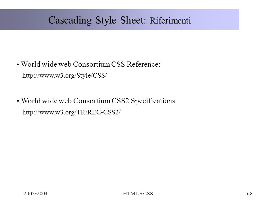 2003-2004HTML e CSS68 Cascading Style Sheet: Riferimenti World wide web Consortium CSS Reference: http://www.w3.org/Style/CSS/ World wide web Consortium CSS2 Specifications: http://www.w3.org/TR/REC-CSS2/