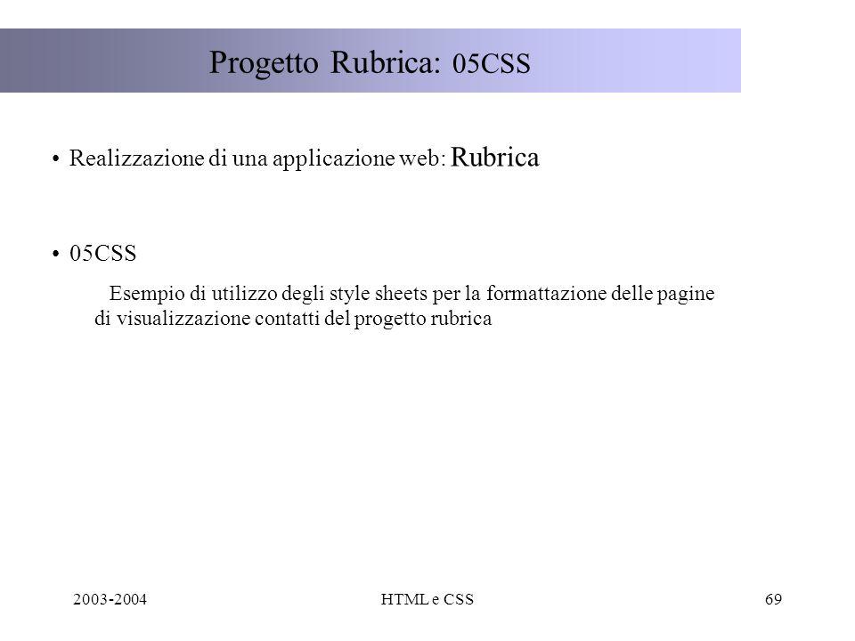 2003-2004HTML e CSS69 Progetto Rubrica: 05CSS Realizzazione di una applicazione web: Rubrica 05CSS Esempio di utilizzo degli style sheets per la formattazione delle pagine di visualizzazione contatti del progetto rubrica