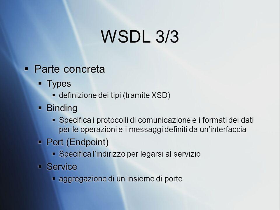 WSDL 3/3 Parte concreta Types definizione dei tipi (tramite XSD) Binding Specifica i protocolli di comunicazione e i formati dei dati per le operazion