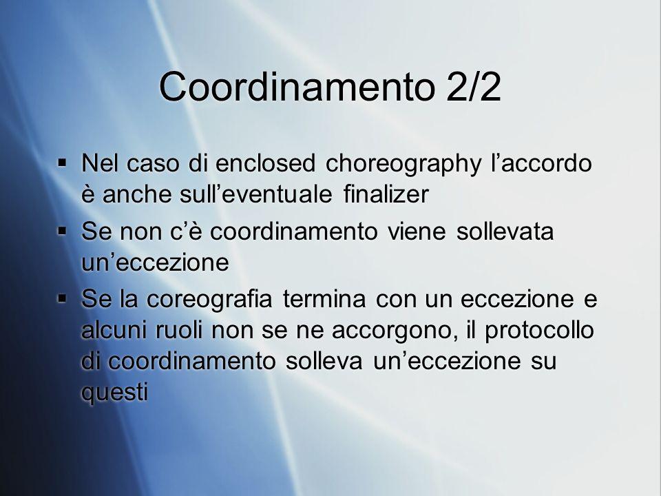 Coordinamento 2/2 Nel caso di enclosed choreography laccordo è anche sulleventuale finalizer Se non cè coordinamento viene sollevata uneccezione Se la