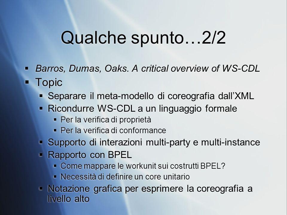 Qualche spunto…2/2 Barros, Dumas, Oaks. A critical overview of WS-CDL Topic Separare il meta-modello di coreografia dallXML Ricondurre WS-CDL a un lin
