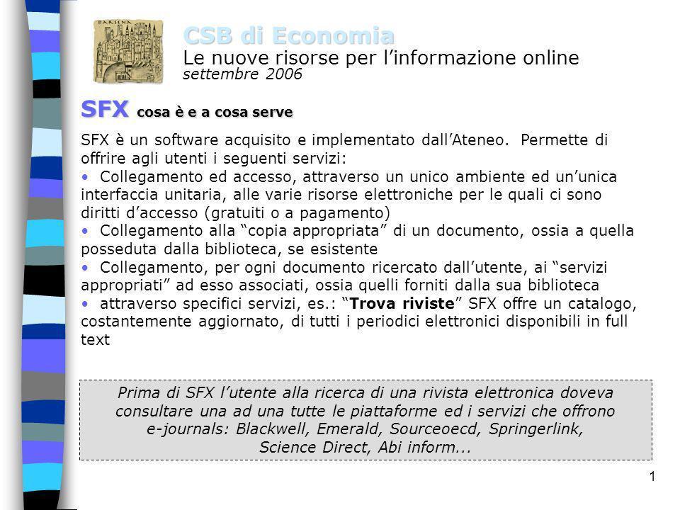 1 CSB di Economia Le nuove risorse per linformazione online settembre 2006 SFX cosa è e a cosa serve SFX è un software acquisito e implementato dallAteneo.