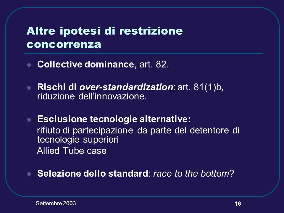 Settembre 2003 16 Altre ipotesi di restrizione concorrenza Collective dominance, art. 82. Rischi di over-standardization: art. 81(1)b, riduzione delli
