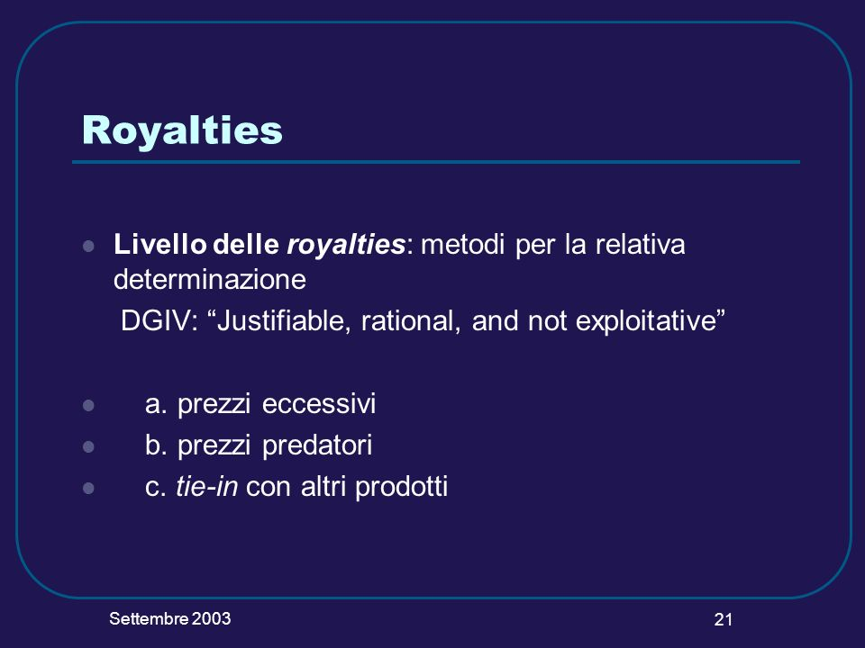 Settembre 2003 21 Royalties Livello delle royalties: metodi per la relativa determinazione DGIV: Justifiable, rational, and not exploitative a.