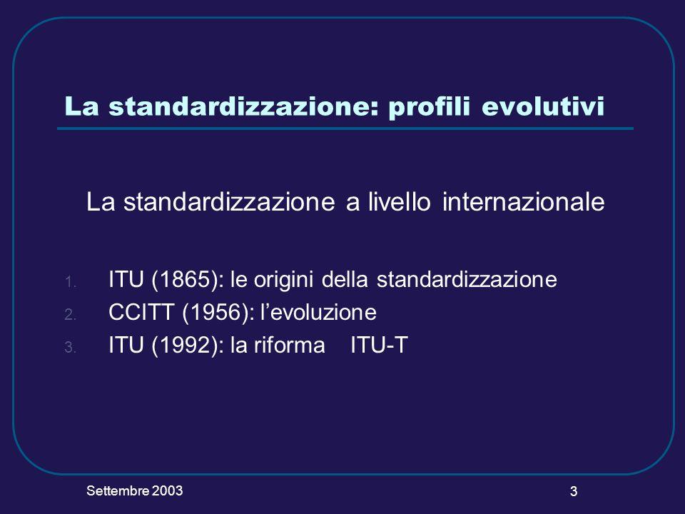 Settembre 2003 3 La standardizzazione: profili evolutivi La standardizzazione a livello internazionale 1. ITU (1865): le origini della standardizzazio