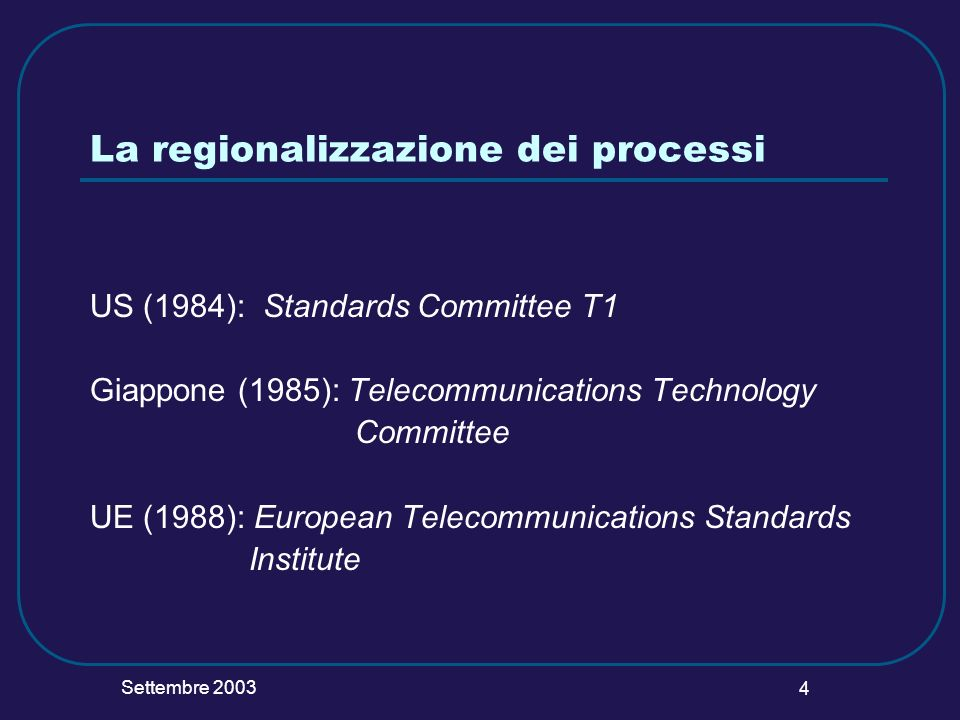 Settembre 2003 4 La regionalizzazione dei processi US (1984): Standards Committee T1 Giappone (1985): Telecommunications Technology Committee UE (1988): European Telecommunications Standards Institute