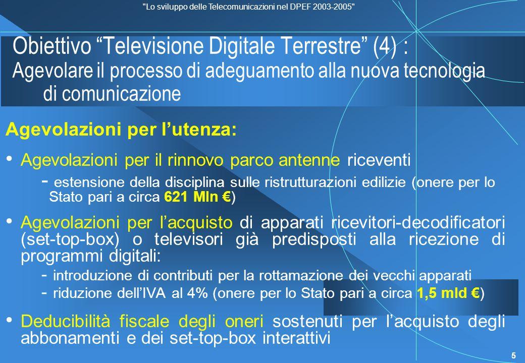 Lo sviluppo delle Telecomunicazioni nel DPEF 2003-2005 6 Obiettivo Televisione Digitale Terrestre (5) : Agevolare il processo di adeguamento alla nuova tecnologia di comunicazione Incentivi per gli investimenti : estensione dei benefici previsti dalla legge n.486/94 agli investimenti effettuati dalle imprese per lacquisto di set-top-box da noleggiare agli utenti; riduzione dellIVA (al 4% su 20 Mld lonere per lo Stato è pari a circa 3,5 mld ) incentivi alladeguamento degli impianti ed alla condivisione dei siti di trasmissione, in base al Piano nazionale delle frequenze in tecnica digitale incentivi alle aziende che sviluppano applicazioni interattive della società dellinformazione (e-government, e-learning, e-health, telelavoro); incentivi alle industrie costruttrici degli apparati che decidono di stabilire sedi di produzione in Italia.