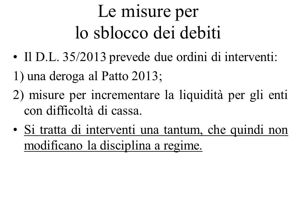 Le misure per lo sblocco dei debiti Il D.L. 35/2013 prevede due ordini di interventi: 1) una deroga al Patto 2013; 2) misure per incrementare la liqui