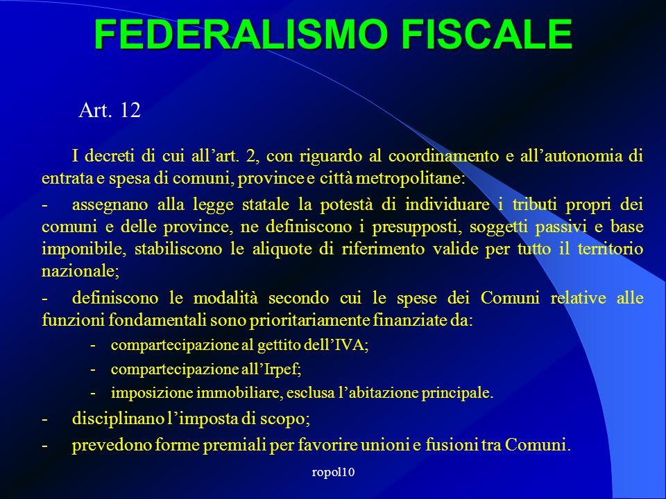 ropol10 FEDERALISMO FISCALE Art. 12 I decreti di cui allart. 2, con riguardo al coordinamento e allautonomia di entrata e spesa di comuni, province e