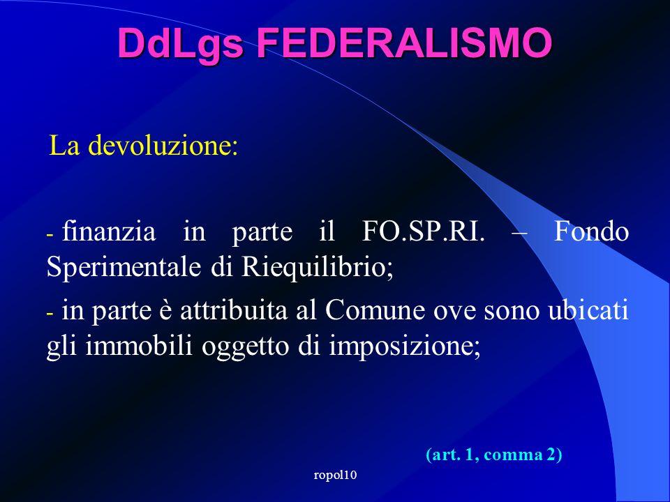 ropol10 DdLgs FEDERALISMO La devoluzione: - finanzia in parte il FO.SP.RI. – Fondo Sperimentale di Riequilibrio; - in parte è attribuita al Comune ove