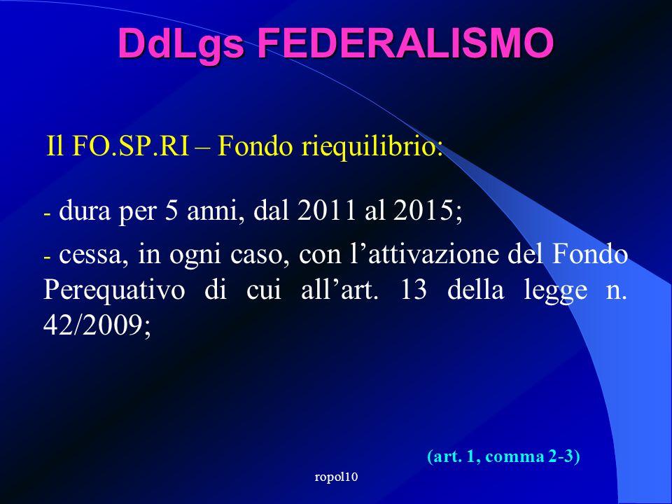 ropol10 DdLgs FEDERALISMO Il FO.SP.RI – Fondo riequilibrio: - dura per 5 anni, dal 2011 al 2015; - cessa, in ogni caso, con lattivazione del Fondo Perequativo di cui allart.
