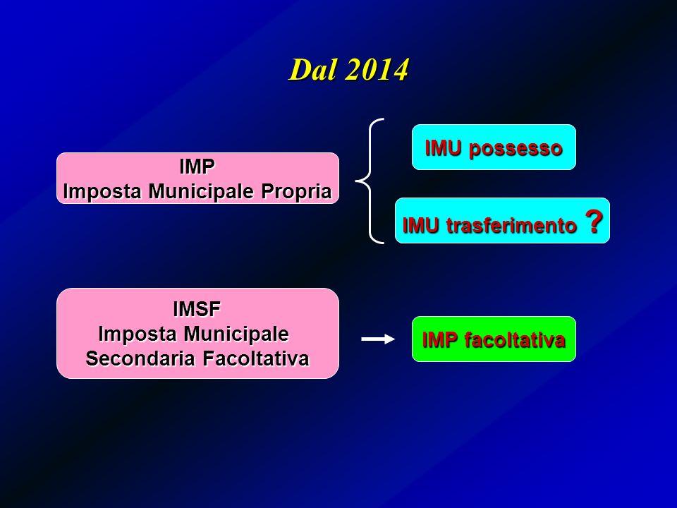 Dal 2014 IMU possesso IMU trasferimento ? IMP facoltativa IMP Imposta Municipale Propria IMSF Imposta Municipale Secondaria Facoltativa