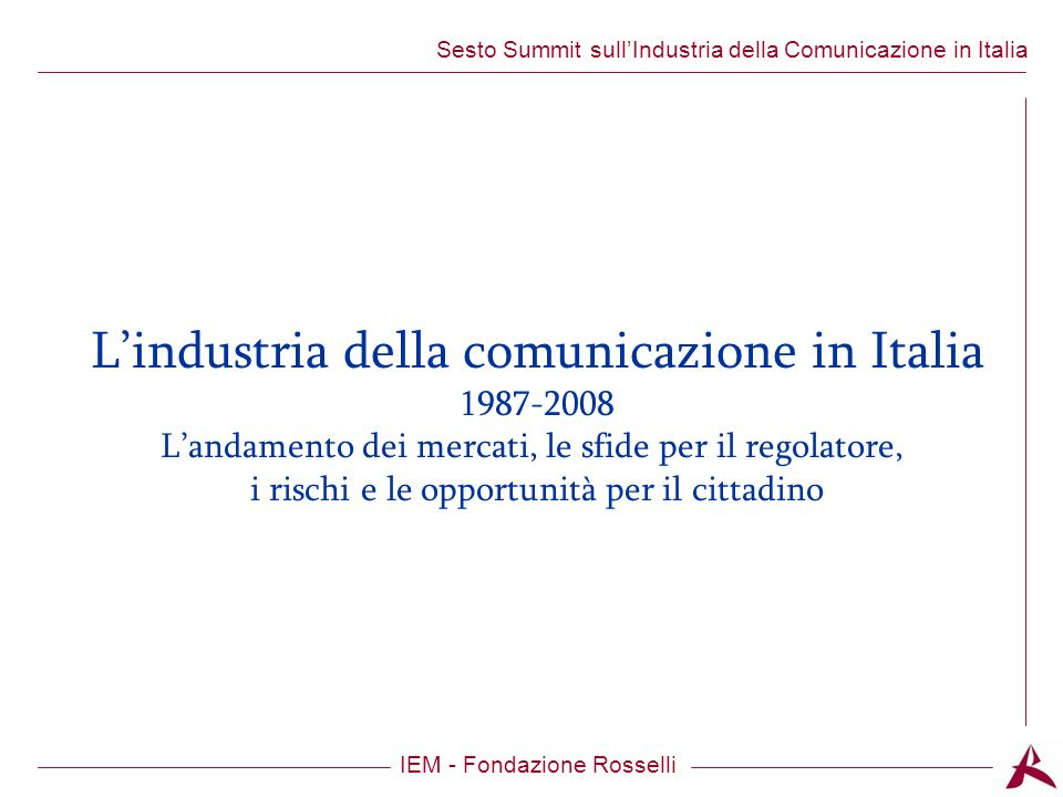 Titolo dellargomento IEM - Fondazione Rosselli Sesto Summit sullIndustria della Comunicazione in Italia Lindustria della comunicazione in Italia 1987-2008 Landamento dei mercati, le sfide per il regolatore, i rischi e le opportunità per il cittadino