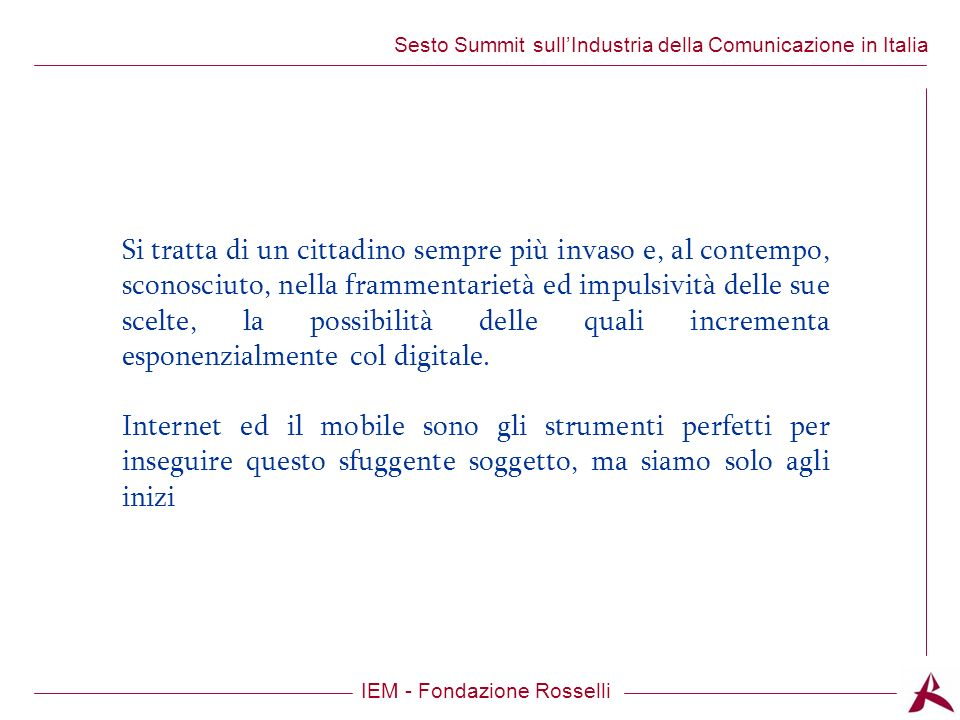 Titolo dellargomento IEM - Fondazione Rosselli Sesto Summit sullIndustria della Comunicazione in Italia Si tratta di un cittadino sempre più invaso e, al contempo, sconosciuto, nella frammentarietà ed impulsività delle sue scelte, la possibilità delle quali incrementa esponenzialmente col digitale.