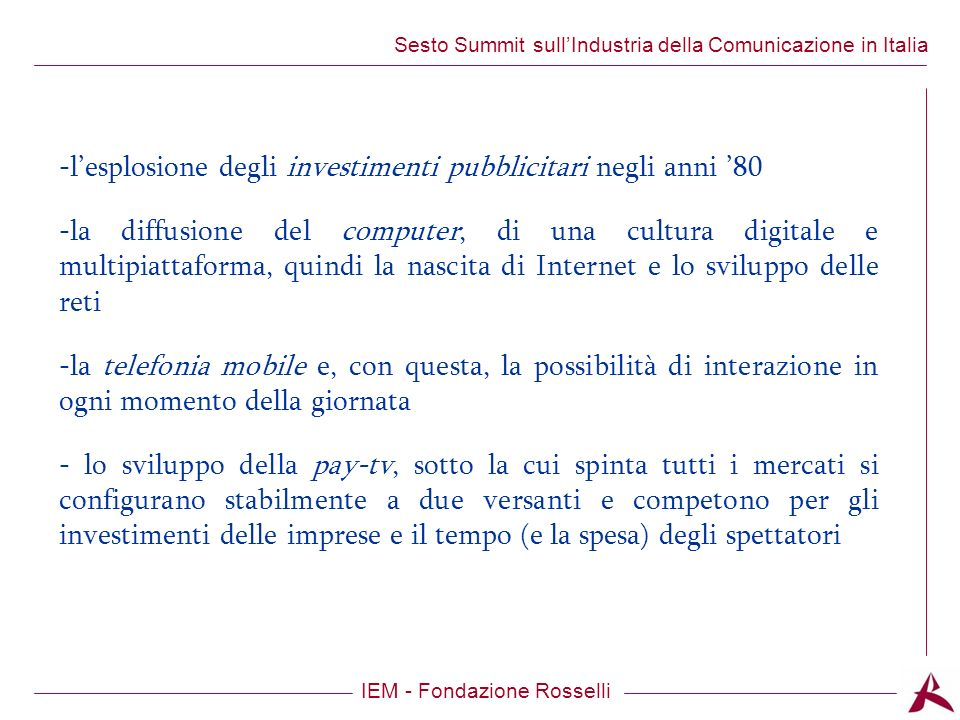 Titolo dellargomento IEM - Fondazione Rosselli Sesto Summit sullIndustria della Comunicazione in Italia -lesplosione degli investimenti pubblicitari negli anni 80 -la diffusione del computer, di una cultura digitale e multipiattaforma, quindi la nascita di Internet e lo sviluppo delle reti -la telefonia mobile e, con questa, la possibilità di interazione in ogni momento della giornata - lo sviluppo della pay-tv, sotto la cui spinta tutti i mercati si configurano stabilmente a due versanti e competono per gli investimenti delle imprese e il tempo (e la spesa) degli spettatori