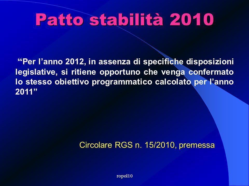 ropol10 Patto stabilità 2010 Per lanno 2012, in assenza di specifiche disposizioni legislative, si ritiene opportuno che venga confermato lo stesso obiettivo programmatico calcolato per lanno 2011 Circolare RGS n.