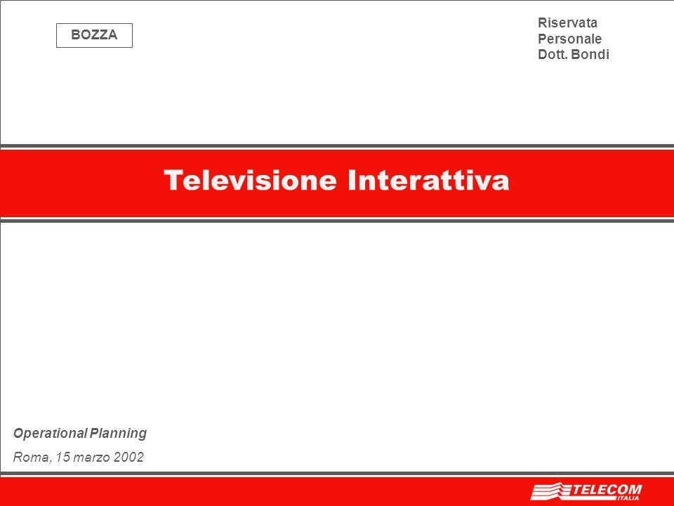 Televisione Interattiva Operational Planning Roma, 15 marzo 2002 Riservata Personale Dott. Bondi BOZZA
