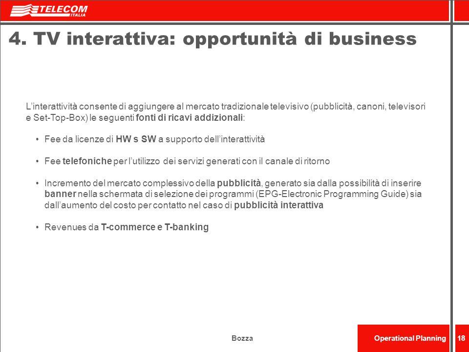 BozzaOperational Planning18 4. TV interattiva: opportunità di business Linterattività consente di aggiungere al mercato tradizionale televisivo (pubbl