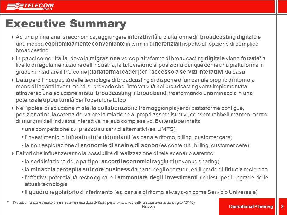 BozzaOperational Planning34 Servizi interattivi ed economics associati: costi marginali Stime costo per un servizio interattivo base (in $ 000s) Servizi Interattivi Caratteristiche Costi di Design + Sviluppo (1) (1° anno) Costi oprativi (per anno) (2) Head end Back end (1)Definizione, design e sviluppo del servizio (2) Include hardware (servers etc.), software (middleware, sistema operativo) e licenze; esclude staff operativo (3) Non include costi per il contenuto e per diritti EPG Preview di 7 giorni ~ 300-500 ~ 50-100 ~ 50 Enhanced TV Trasmissioni Interattive Pubblicità Interattiva Trasmissioni Interattive Pubblicità Interattiva ~ 200-400 ~ 10-30 ~ 50-100 Informazione Info Meteo News base Info Meteo News base ~ 200-400 ~ 10-20 ~ 0 Comunicazione Email ~ 300-400 ~ 10-50 ~ 200-500 Transazione T-Shopping (Walled Garden con 10 Partner) T-Shopping (Walled Garden con 10 Partner) ~ 300-500 ~ 20-50 ~ 100 TOTALE (3) ~ 1.300-2.000 ~ 100-250 ~ 350-1.000 Fonte: Analisi BA&H